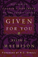 Given for You: Reclaiming Calvin's Doctrine of the Lord's Supper by Keith A. Mathison