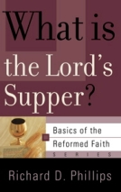 What is the Lord's Supper (Basics of the Reformed Faith) by Richard D. Phillips