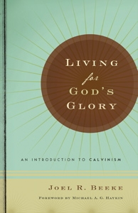 Living for God's Glory: An Introduction to Calvinism by Dr. Joel Beeke, Editor