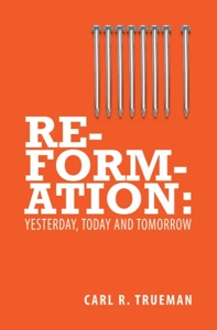 Reformation: Yesterday, Today and Tommorrow by Carl Trueman